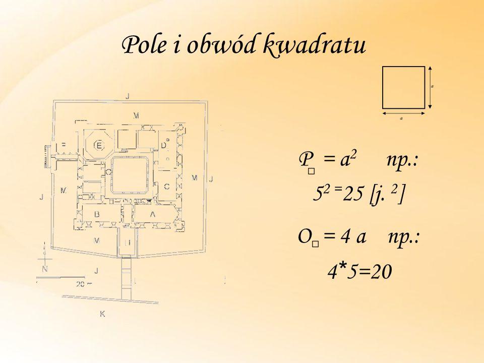 Pole i obwód kwadratu P = a2 np.: 52 =25 [j. 2] O = 4 a np.: 4*5=20